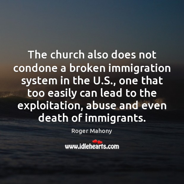 The church also does not condone a broken immigration system in the Roger Mahony Picture Quote