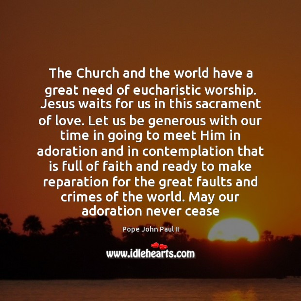 The Church and the world have a great need of eucharistic worship. Pope John Paul II Picture Quote