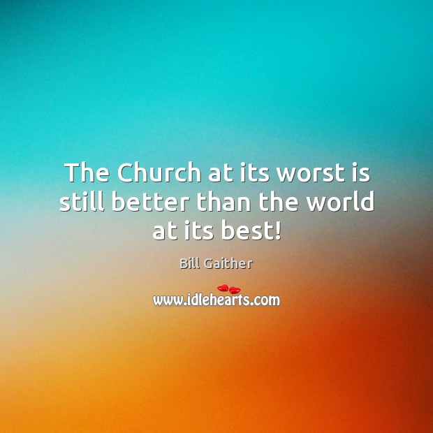 Image, The Church at its worst is still better than the world at its best!