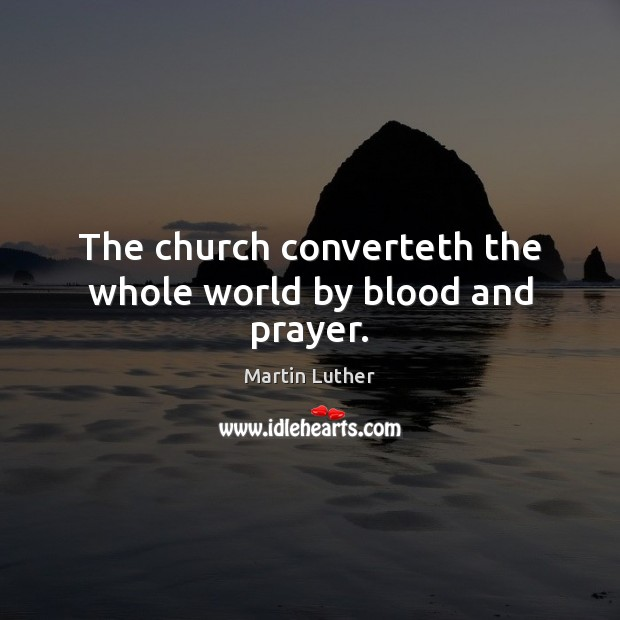 The church converteth the whole world by blood and prayer. Image