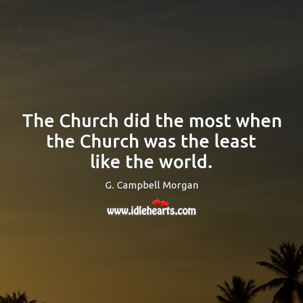 The Church did the most when the Church was the least like the world. G. Campbell Morgan Picture Quote
