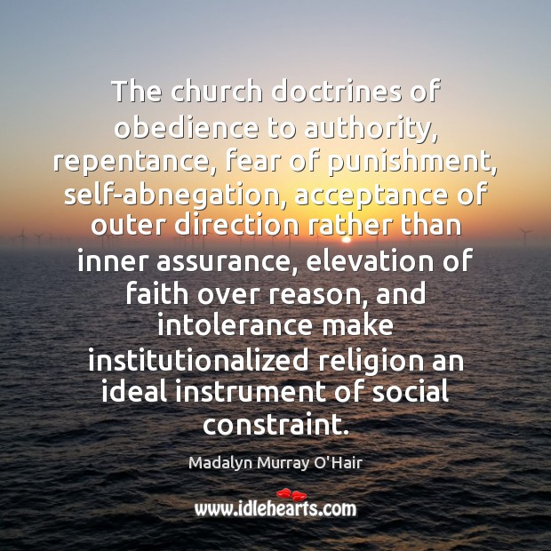 The church doctrines of obedience to authority, repentance, fear of punishment, self-abnegation, Madalyn Murray O'Hair Picture Quote