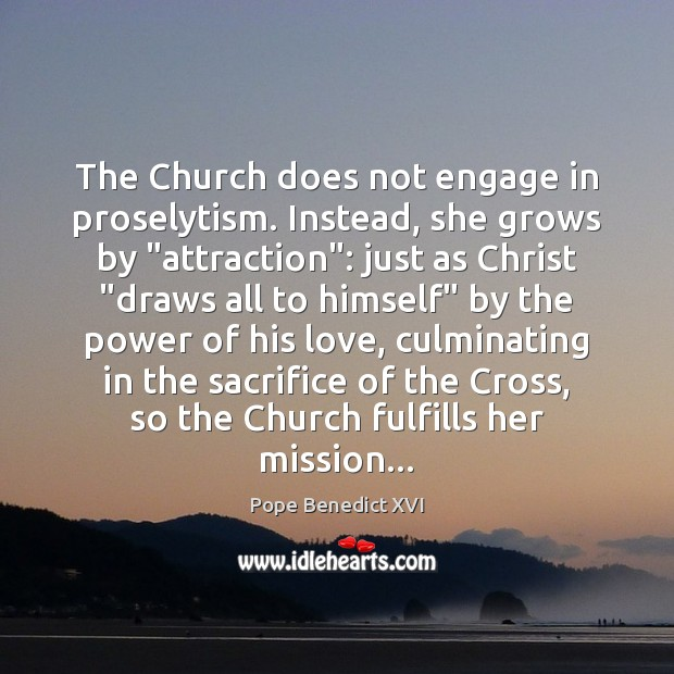 "Image, The Church does not engage in proselytism. Instead, she grows by ""attraction"":"