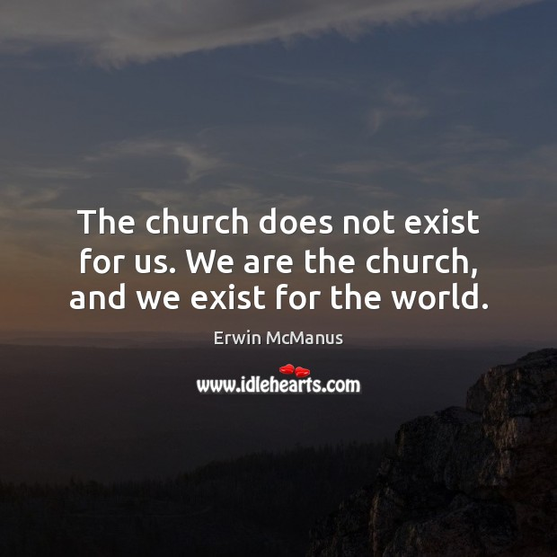 The church does not exist for us. We are the church, and we exist for the world. Image