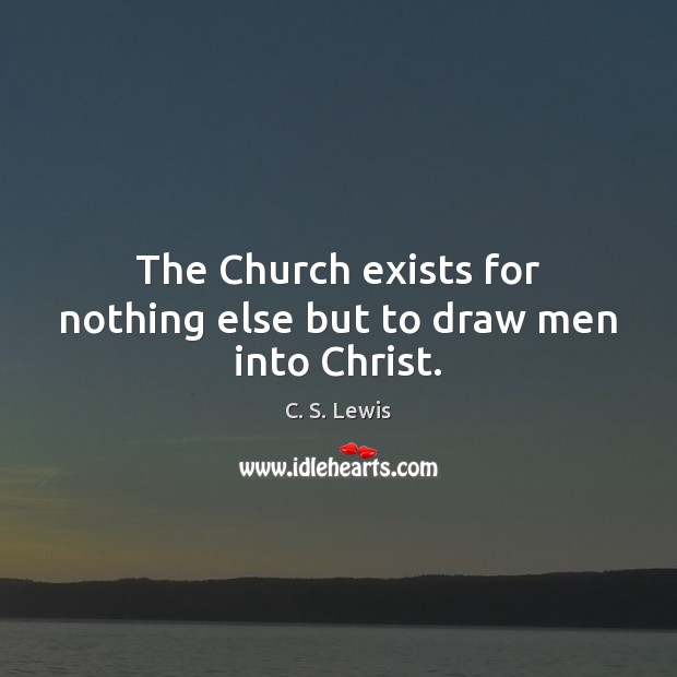 The Church exists for nothing else but to draw men into Christ. Image