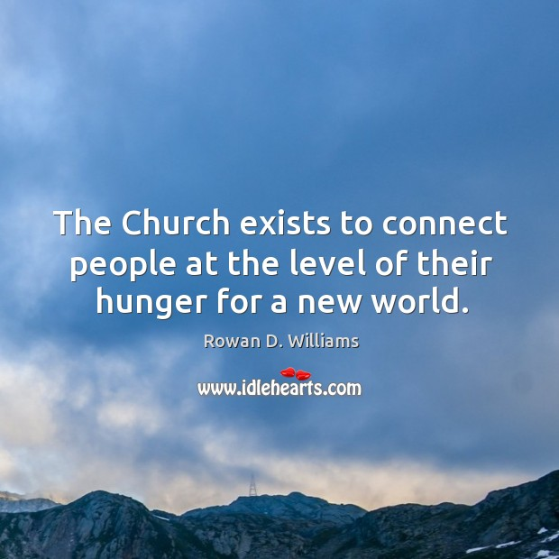 The church exists to connect people at the level of their hunger for a new world. Image
