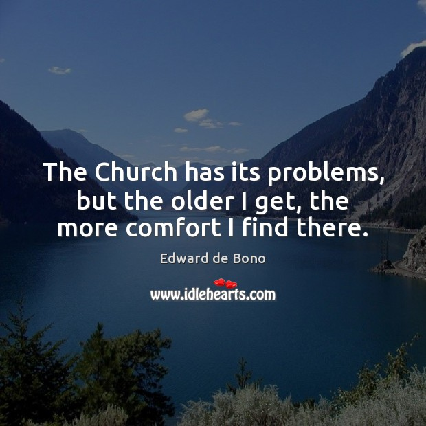 The Church has its problems, but the older I get, the more comfort I find there. Edward de Bono Picture Quote