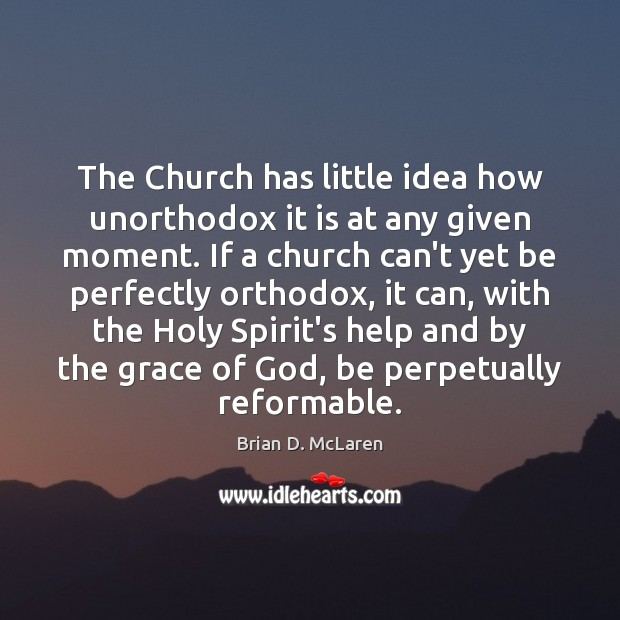 The Church has little idea how unorthodox it is at any given Brian D. McLaren Picture Quote