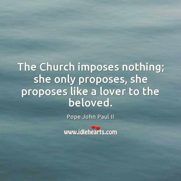 The Church imposes nothing; she only proposes, she proposes like a lover to the beloved. Pope John Paul II Picture Quote