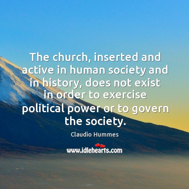 The church, inserted and active in human society and in history, does not exist in Claudio Hummes Picture Quote