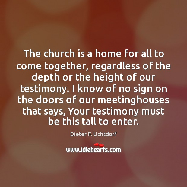 The church is a home for all to come together, regardless of Dieter F. Uchtdorf Picture Quote