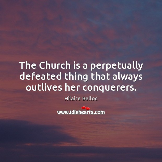 The Church is a perpetually defeated thing that always outlives her conquerers. Hilaire Belloc Picture Quote