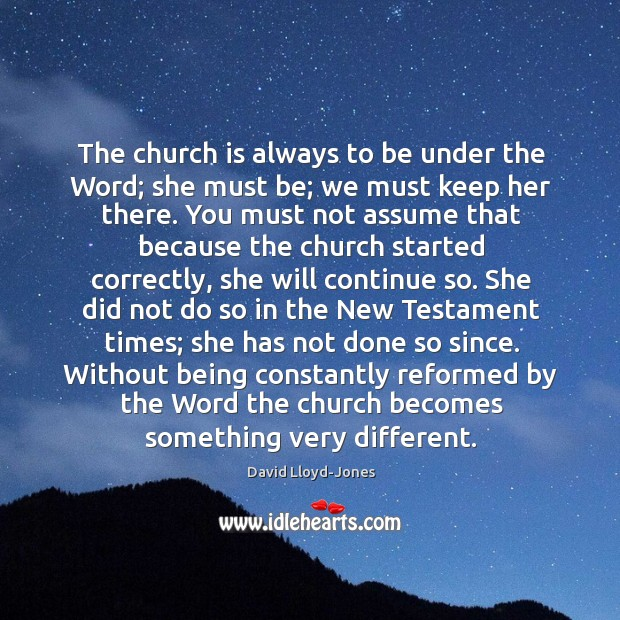 The church is always to be under the Word; she must be; David Lloyd-Jones Picture Quote