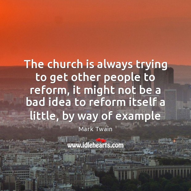 The church is always trying to get other people to reform, it Mark Twain Picture Quote