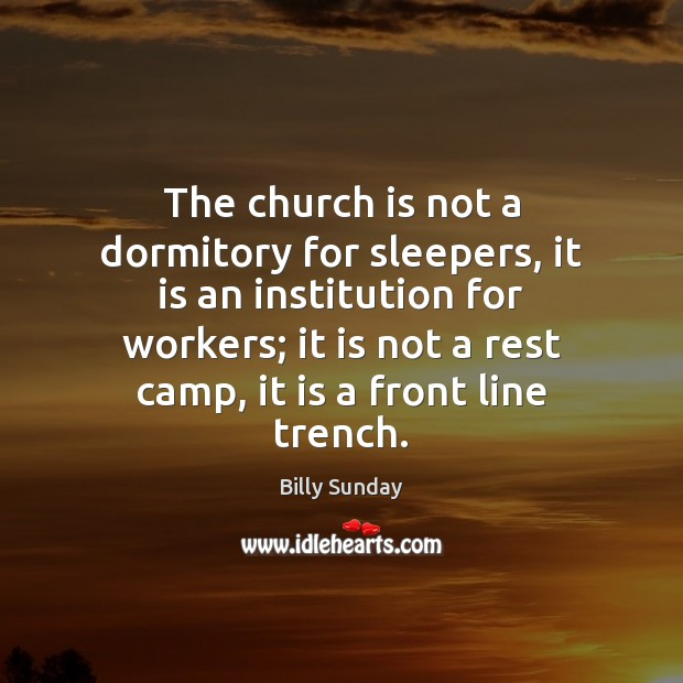 The church is not a dormitory for sleepers, it is an institution Billy Sunday Picture Quote