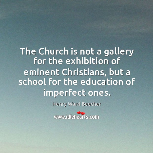 The church is not a gallery for the exhibition of eminent christians, but a school for the education of imperfect ones. Image