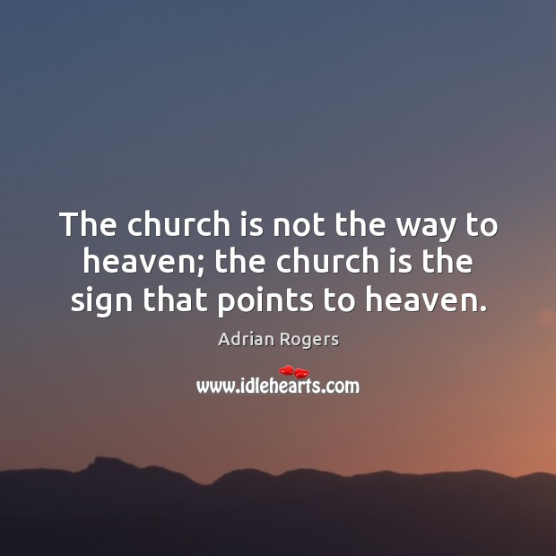The church is not the way to heaven; the church is the sign that points to heaven. Adrian Rogers Picture Quote