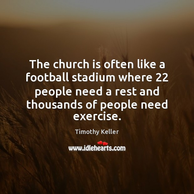 The church is often like a football stadium where 22 people need a Timothy Keller Picture Quote