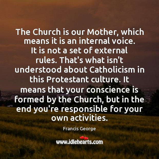 The Church is our Mother, which means it is an internal voice. Francis George Picture Quote