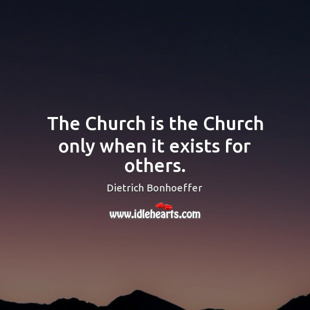 The Church is the Church only when it exists for others. Image