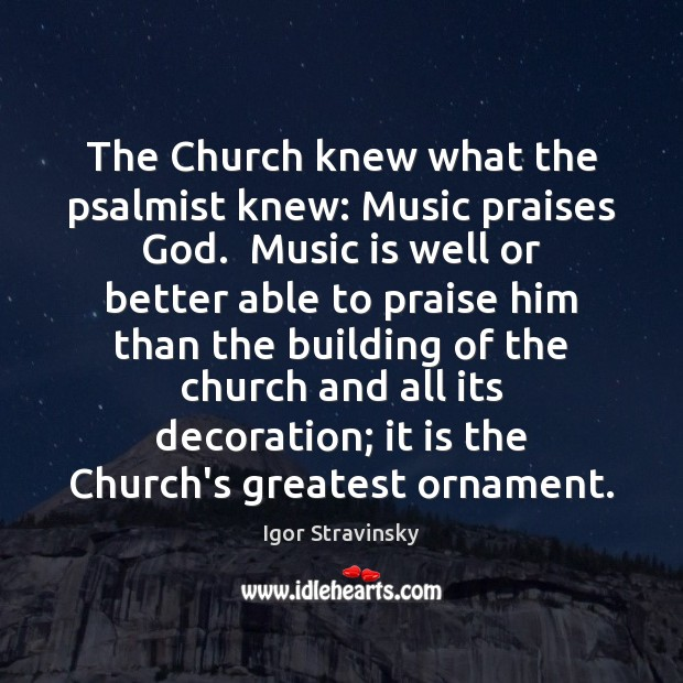 The Church knew what the psalmist knew: Music praises God.  Music is Igor Stravinsky Picture Quote