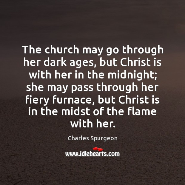 The church may go through her dark ages, but Christ is with Charles Spurgeon Picture Quote