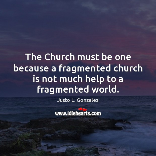 The Church must be one because a fragmented church is not much help to a fragmented world. Image