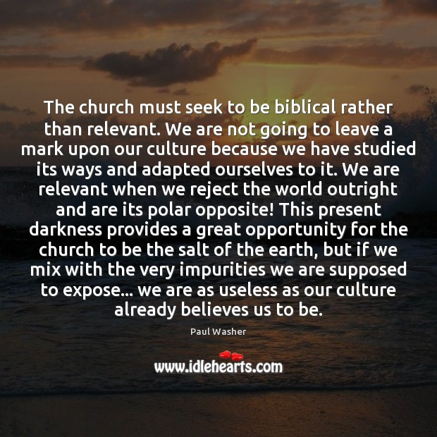 The church must seek to be biblical rather than relevant. We are Paul Washer Picture Quote