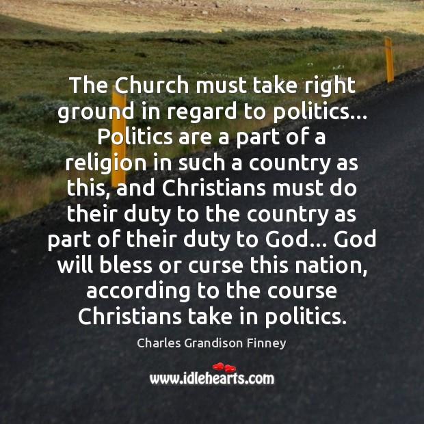 The Church must take right ground in regard to politics… Politics are Charles Grandison Finney Picture Quote