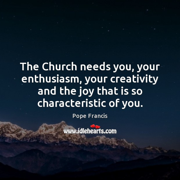 The Church needs you, your enthusiasm, your creativity and the joy that Image