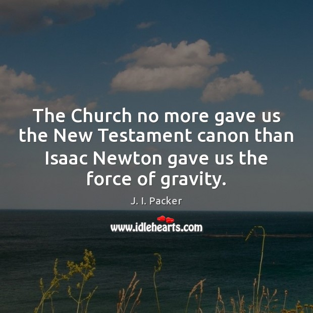 The Church no more gave us the New Testament canon than Isaac J. I. Packer Picture Quote