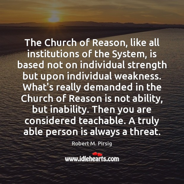 The Church of Reason, like all institutions of the System, is based Robert M. Pirsig Picture Quote