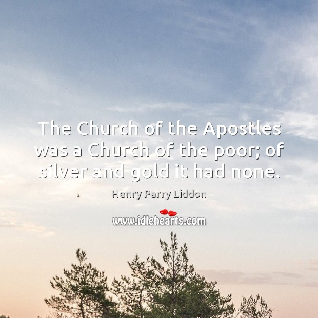 Image, The Church of the Apostles was a Church of the poor; of silver and gold it had none.