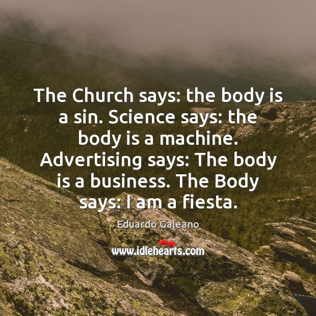 The Church says: the body is a sin. Science says: the body Eduardo Galeano Picture Quote