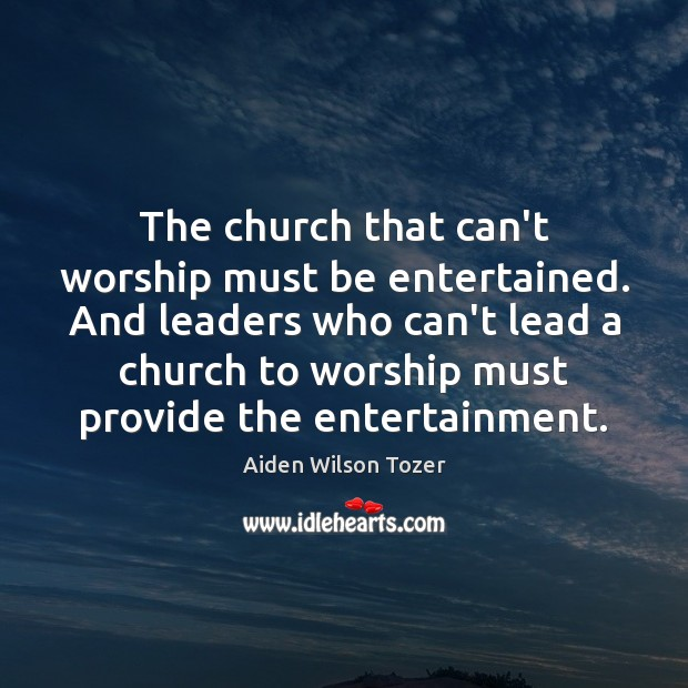 The church that can't worship must be entertained. And leaders who can't Image