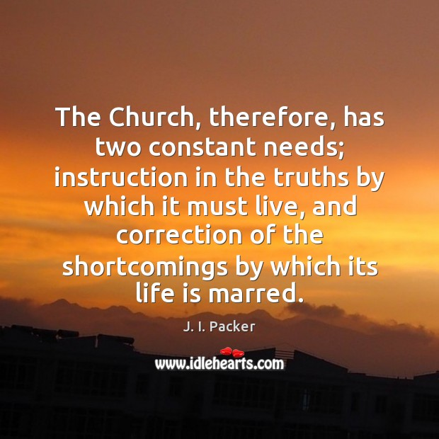 The Church, therefore, has two constant needs; instruction in the truths by J. I. Packer Picture Quote
