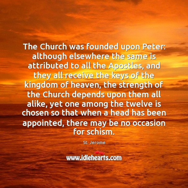 The Church was founded upon Peter: although elsewhere the same is attributed St. Jerome Picture Quote