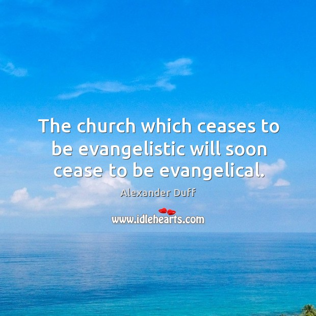 Image, The church which ceases to be evangelistic will soon cease to be evangelical.