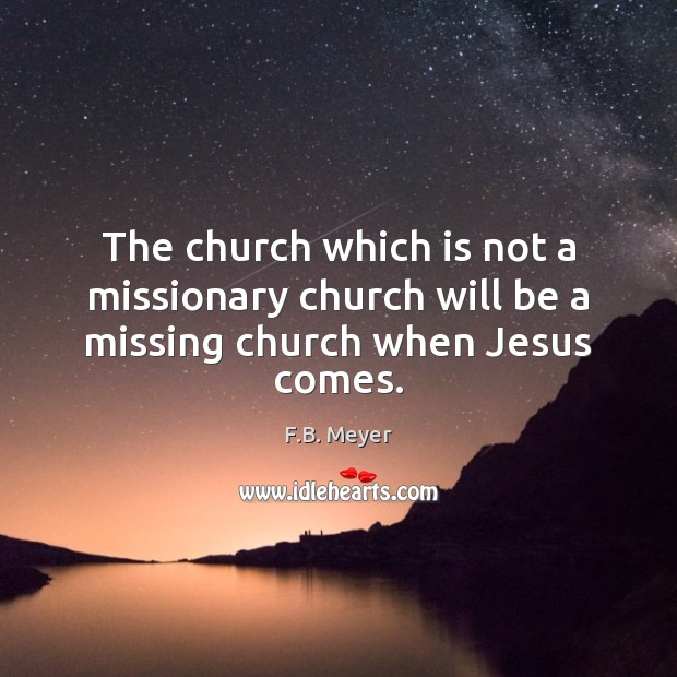 The church which is not a missionary church will be a missing church when Jesus comes. Image