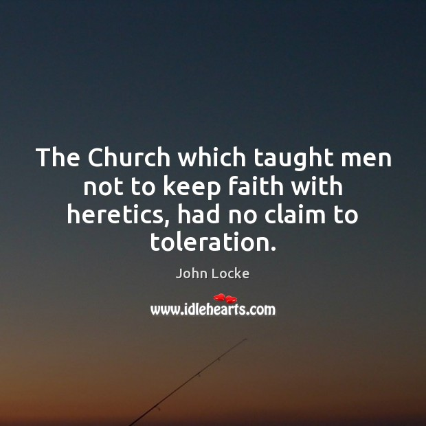 The Church which taught men not to keep faith with heretics, had no claim to toleration. Image