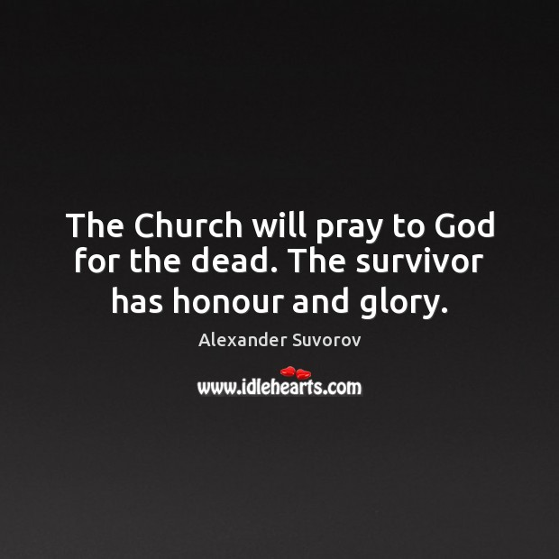 The Church will pray to God for the dead. The survivor has honour and glory. Image