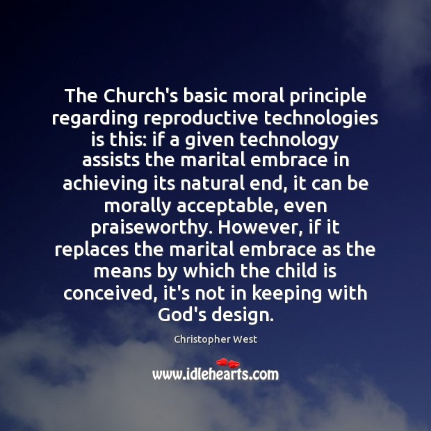 The Church's basic moral principle regarding reproductive technologies is this: if a Christopher West Picture Quote