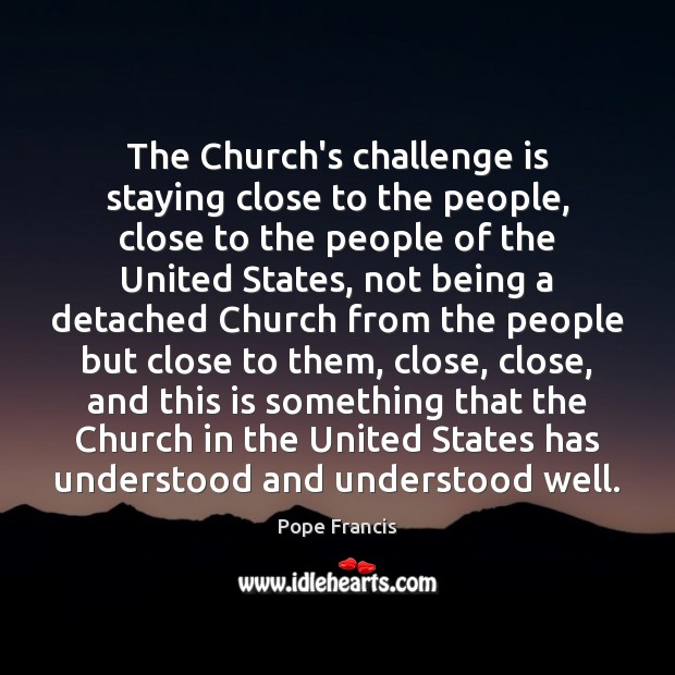 The Church's challenge is staying close to the people, close to the Image