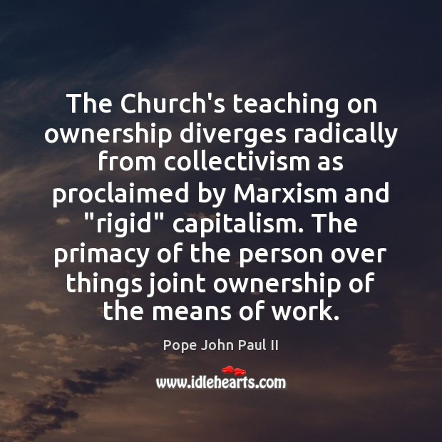 The Church's teaching on ownership diverges radically from collectivism as proclaimed by Pope John Paul II Picture Quote