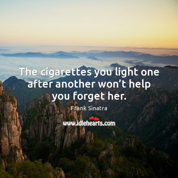 The cigarettes you light one after another won't help you forget her. Frank Sinatra Picture Quote