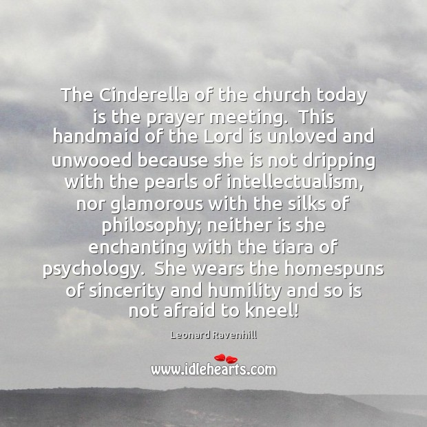 The Cinderella of the church today is the prayer meeting.  This handmaid Leonard Ravenhill Picture Quote