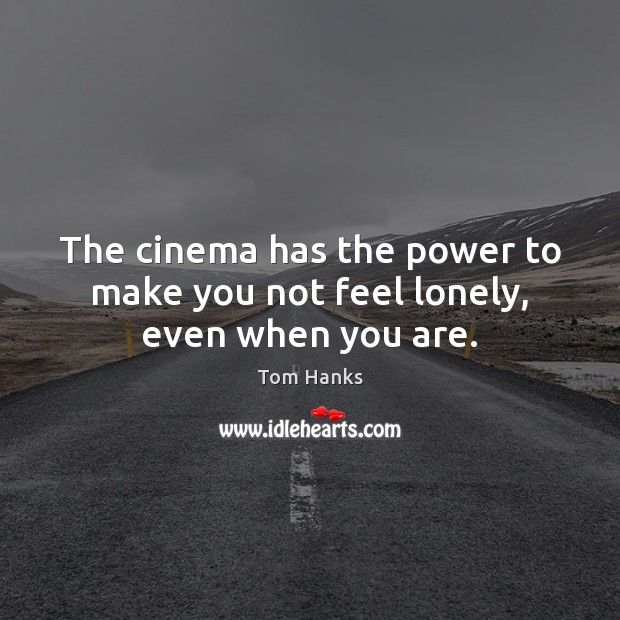 The cinema has the power to make you not feel lonely, even when you are. Tom Hanks Picture Quote