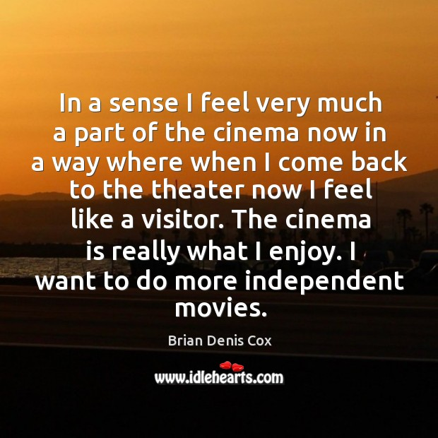 The cinema is really what I enjoy. I want to do more independent movies. Image
