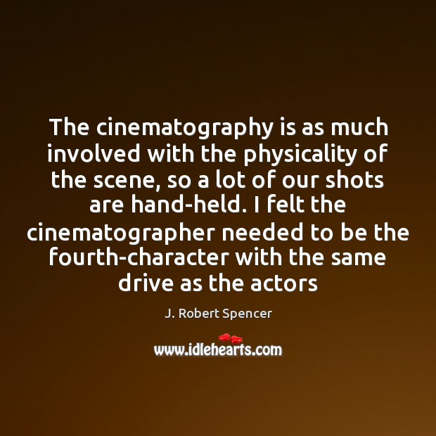 The cinematography is as much involved with the physicality of the scene, J. Robert Spencer Picture Quote
