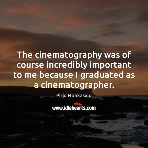 The cinematography was of course incredibly important to me because I graduated Image